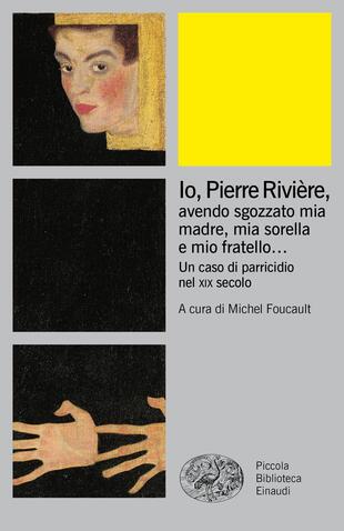 copertina Io, Pierre Rivière, avendo sgozzato mia madre, mia sorella e mio fratello... Un caso di parricidio del XIX secolo