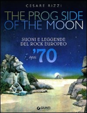 The prog side of the moon. Suoni e leggende del rock europeo. Anni '70