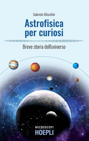 copertina Astrofisica per curiosi. Breve storia dell'universo