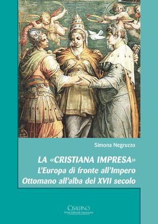 copertina La «cristiana impresa». L'Europa di fronte all'Impero Ottomano all'alba del XVII secolo