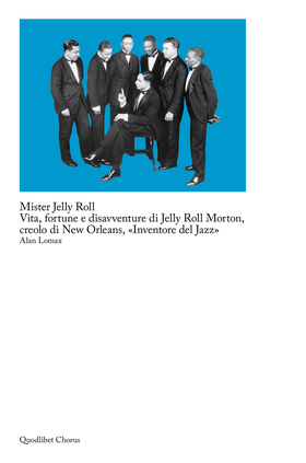 Mister Jelly Roll. Vita, fortune e disavventure Jelly Roll Morton, creolo di New Orleans, «inventore del jazz»