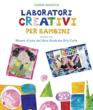 copertina Laboratori creativi per bambini ispirati dal Museo d'arte del libro illustrato Eric Carle