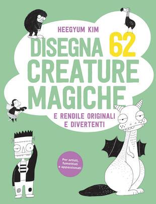 copertina Disegna 62 creature magiche e rendile originali e divertenti