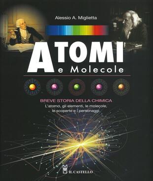 copertina Atomi e molecole. Breve storia della chimica. Ediz. a colori