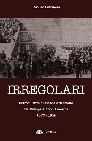 copertina Irregolari. Sottoculture di strada e di stadio tra Europa e Nord America 1870-1914