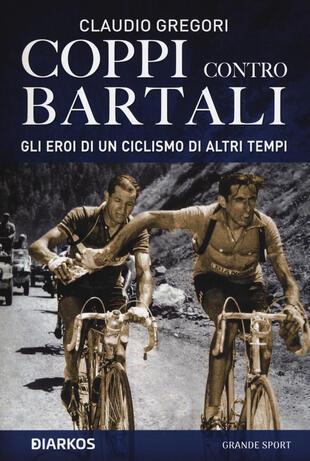 copertina Coppi contro Bartali. Gli eroi di un ciclismo di altri tempi