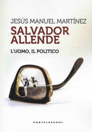 copertina Salvador Allende. L'uomo. Il politico