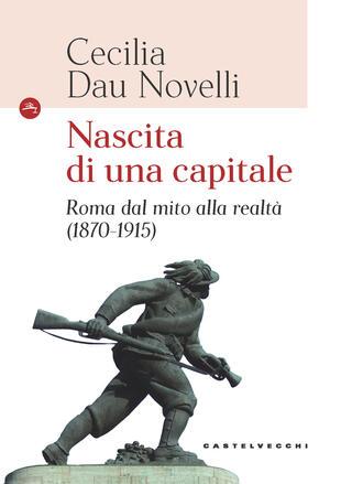 copertina Nascita di una capitale. Roma dal mito alla realtà (1870-1915)