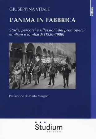 copertina L' anima in fabbrica. Storia, percorsi e riflessioni dei preti operai emiliani e lombardi (1950-1980)