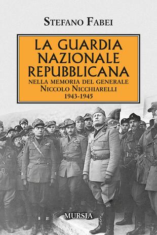 copertina La Guardia Nazionale Repubblicana. Nella memoria del Generale Niccolo Nicchiarelli 1943-1945