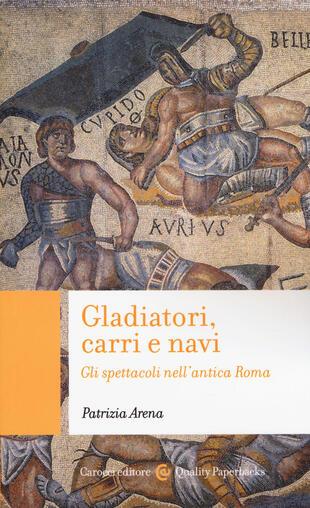 copertina Gladiatori, carri e navi. Gli spettacoli nell'antica Roma