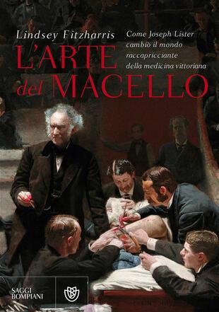 copertina L' arte del macello. Come Joseph Lister cambiò il mondo raccapricciante della medicina vittoriana