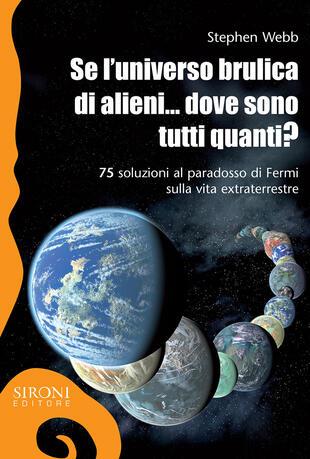 copertina Se l'universo brulica di alieni... dove sono tutti quanti? 75 soluzioni al paradosso di Fermi sulla vita extraterrestre. Ediz. ampliata