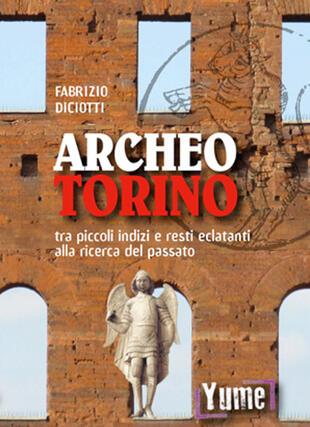 copertina Archeo Torino tra piccoli indizi e resti eclatanti alla ricerca del passato