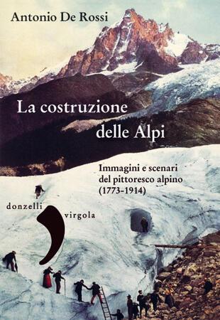 copertina La costruzione delle Alpi. Immagini e scenari del pittoresco alpino (1773-1914)