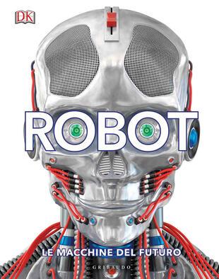 copertina Robot. Le macchine del futuro. Ediz. illustrata