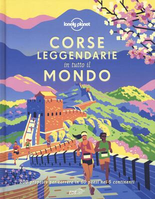 copertina Corse leggendarie in tutto il mondo. 200 proposte per correre in 60 paesi nei 5 continenti. Ediz. illustrata