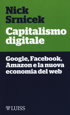 Capitalismo digitale. Google, Facebook, Amazon e la nuova economia del web