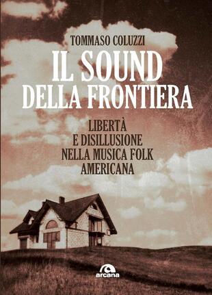 copertina Il sound della frontiera. Libertà e disillusione nella musica folk americana