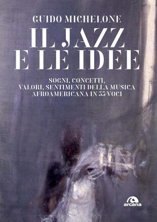 copertina Il jazz e le idee. Sogni, concetti, valori, sentimenti della musica afroamericana in 33 voci