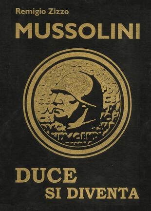 copertina Mussolini. Duce si diventa. L'uomo che con il suo carisma cambiò il corso della storia. Ediz. lusso