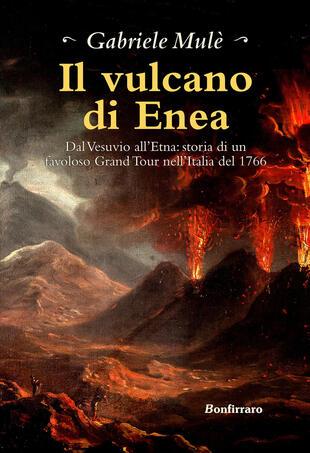 copertina Il vulcano di Enea. Dal Vesuvio all'Etna: storia di un favoloso Grand Tour nell'Italia del 1766