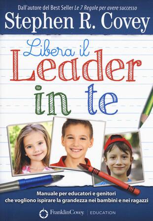 copertina Libera il leader in te. Manuale per educatori e genitori che vogliono ispirare la grandezza nei bambini e nei ragazzi