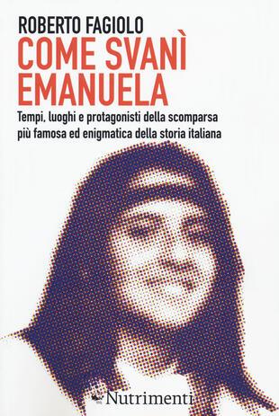 copertina Come svanì Emanuela. Tempi, luoghi e protagonisti della scomparsa più famosa ed enigmatica della storia italiana
