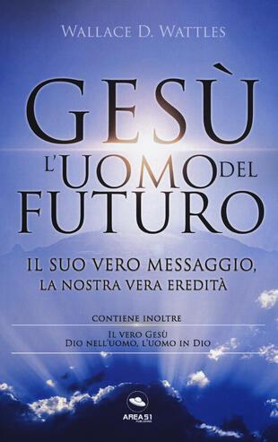 copertina Gesù: l'uomo del futuro. Il suo vero messaggio, la nostra vera eredità