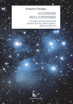 copertina Ai confini dell'universo. Un viaggio nel cosmo alla velocità della luce tra stelle, pianeti e galassie, alla ricerca della vita