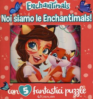 copertina Noi siamo le Enchantimals! Enchantimals. Libro puzzle. Ediz. a colori