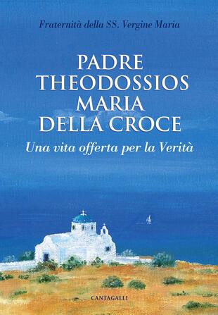 copertina Padre Theodossios Maria della Croce. Una vita offerta per la verità