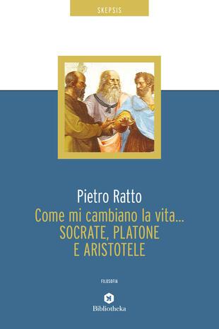 copertina Come mi cambiano la vita... Socrate, Platone e Aristotele