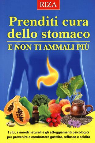 copertina Prenditi cura dello stomaco e non ti ammali più. I cibi, i rimedi naturali e gli atteggiamenti psicologici per prevenire e combattere gastrite, reflusso e acidità