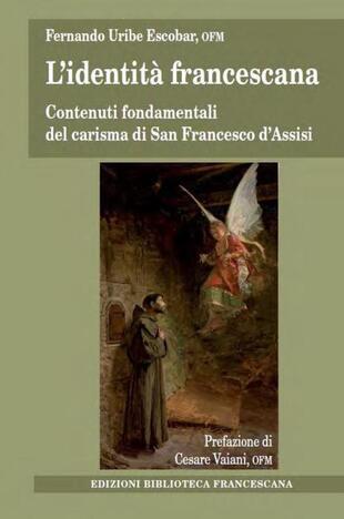 copertina L' identità francescana. Contenuti fondamentali del carisma di san Francesco d'Assisi