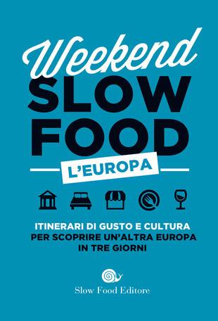 copertina Weekend Slow Food. L'Europa. Itinerari di gusto e cultura per scoprire un'altra Europa in tre giorni