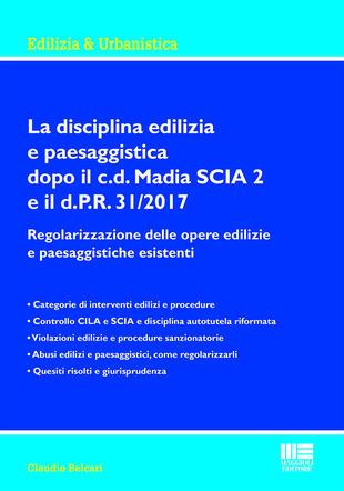 copertina La disciplina edilizia e paesaggistica dopo il c.d Madia SCIA 2 e il d.P.R. 31/2017. Regolarizzazione delle opere edilizie e paesaggistiche esistenti