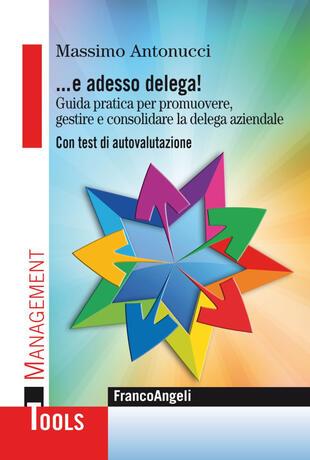 copertina ... E adesso delega! Guida pratica per promuovere, gestire e consolidare la delega aziendale. Con test di autovalutazione