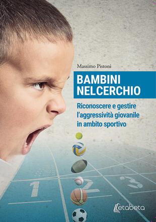 copertina Bambini nel cerchio. Riconoscere e gestire l'aggressività giovanile in ambito sportivo