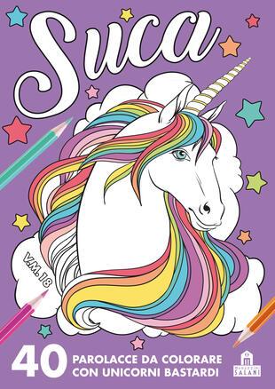 copertina Suca. 40 parolacce da colorare con unicorni bastardi
