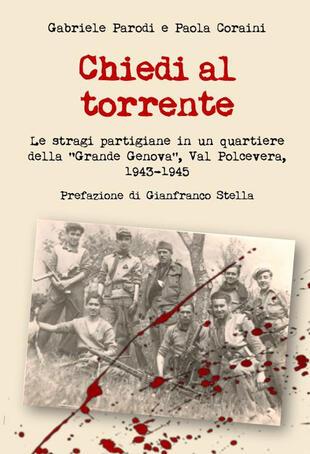 copertina Chiedi al torrente. Le stragi partigiane in un quartiere della «Grande Genova», Val Polcevera, 1943-1945