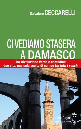 copertina Ci vediamo stasera a Damasco. Contro la Rivoluzione Verde, tra i contadini: due vite, una sola scelta di campo (in tutti i sensi)