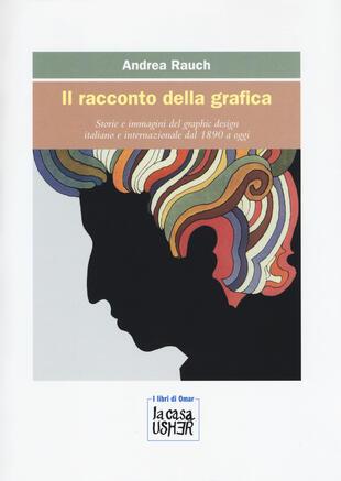 copertina Il racconto della grafica. Storie e immagini del graphic design italiano e internazionale dal 1890 a oggi. Ediz. a colori