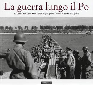 copertina La guerra lungo il Po. La seconda guerra mondiale lungo il grande fiume in cento fotografie